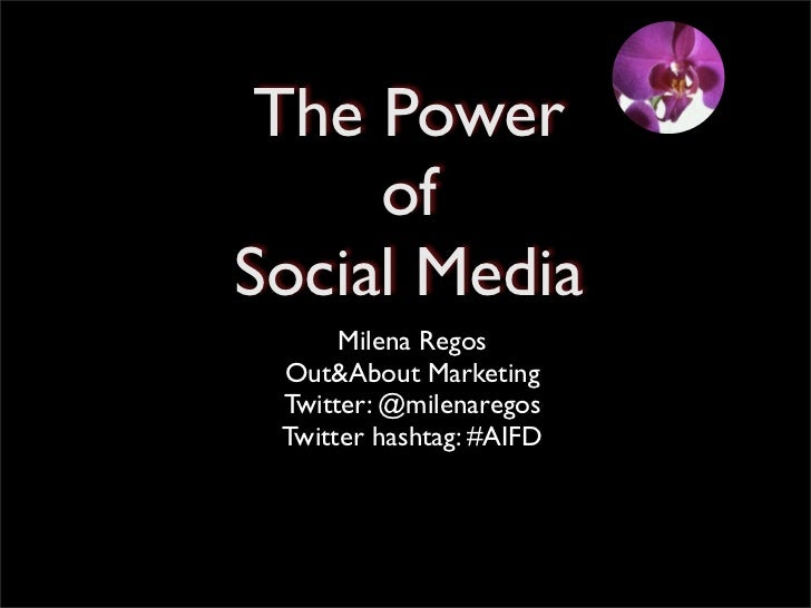 The Power     ofSocial Media      Milena Regos Out&About Marketing Twitter: @milenaregos Twitter hashtag: #AIFD