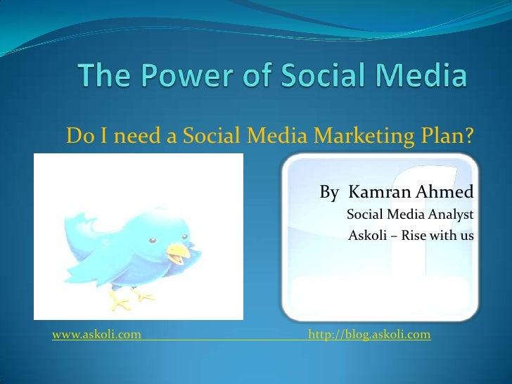 The Power of Social Media<br />Do I need a Social Media Marketing Plan?<br />By  Kamran Ahmed<br />Social Media Analyst<br...