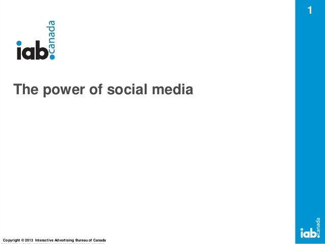 1  The power of social media  Copyright © 2013 Interactive Advertising Bureau of Canada