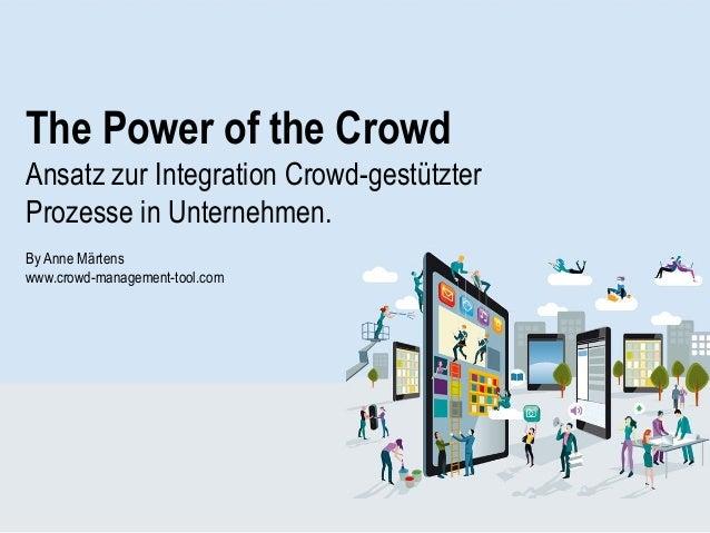 The Power of the Crowd Ansatz zur Integration Crowd-gestützter Prozesse in Unternehmen. By Anne Märtens www.crowd-manageme...