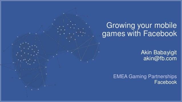 Growing your mobilegames with Facebook            Akin Babayigit             akin@fb.com  EMEA Gaming Partnerships        ...