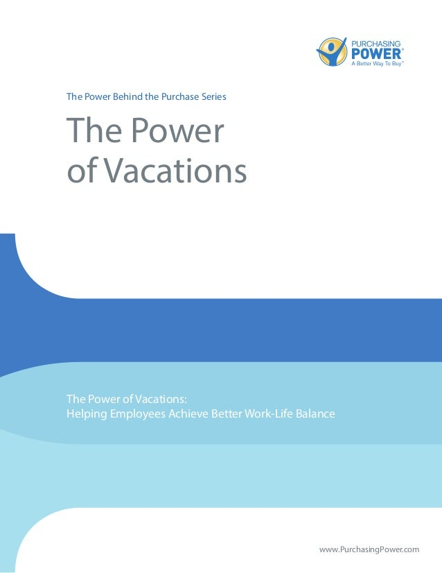 The Power Behind the Purchase Series The Power of Vacations The Power of Vacations: Helping Employees Achieve Better Work-...
