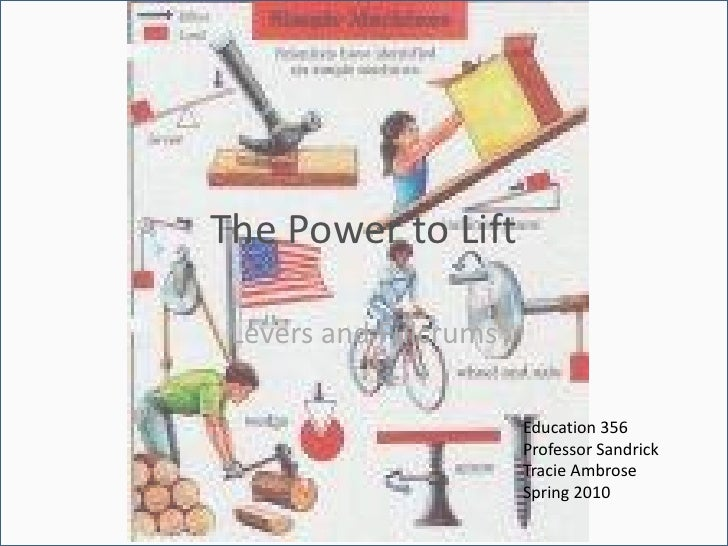 The Power to Lift<br />Levers and Fulcrums<br />Education 356<br />Professor Sandrick<br />Tracie Ambrose<br />Spring 2010...