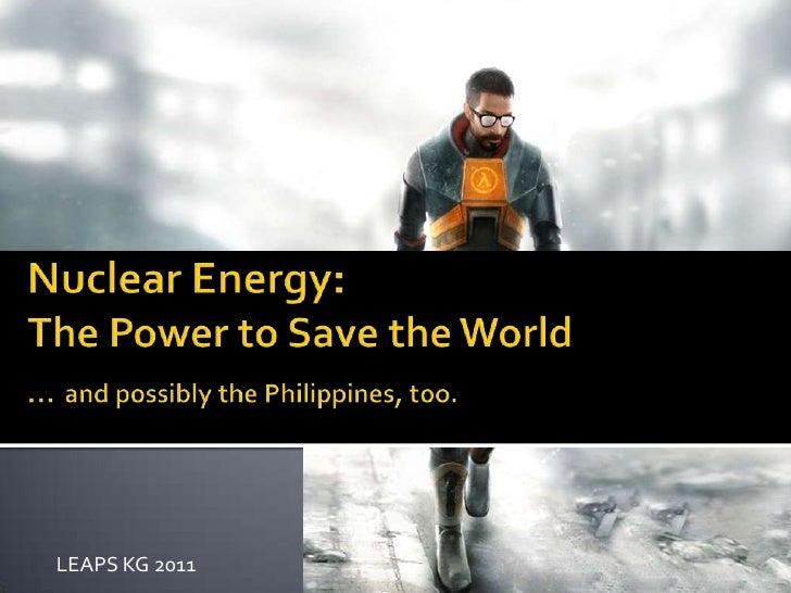 Nuclear Energy:The Power to Save the World…and possibly the Philippines, too.<br />LEAPS KG 2011<br />