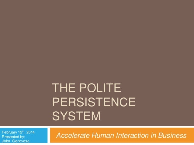 THE POLITE PERSISTENCE SYSTEM February 12th, 2014 Presented by: John Genovese  Accelerate Human Interaction in Business
