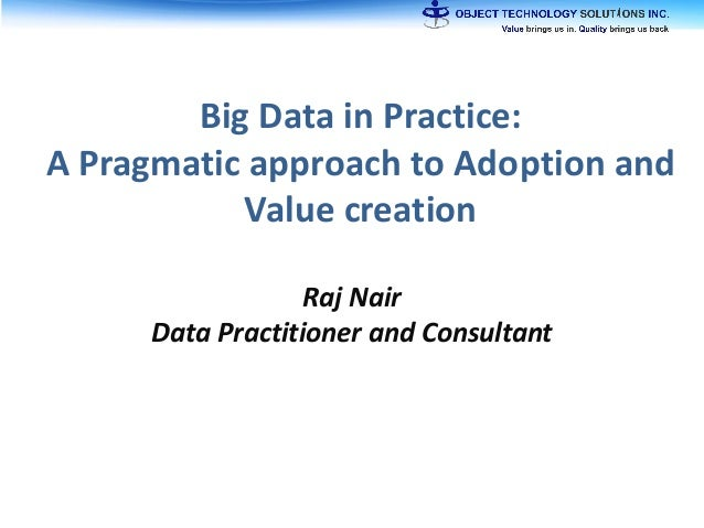 Big Data in Practice: A Pragmatic approach to Adoption and Value creation Raj Nair Data Practitioner and Consultant