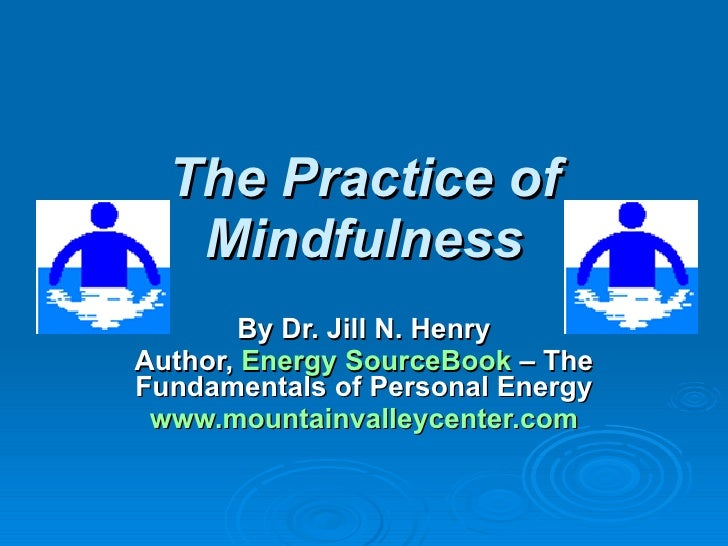 The Practice of Mindfulness By Dr. Jill N. Henry Author,  Energy  SourceBook   – The Fundamentals of Personal Energy www.m...