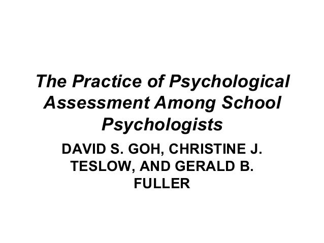 The Practice of Psychological Assessment Among School Psychologists DAVID S. GOH, CHRISTINE J. TESLOW, AND GERALD B. FULLER