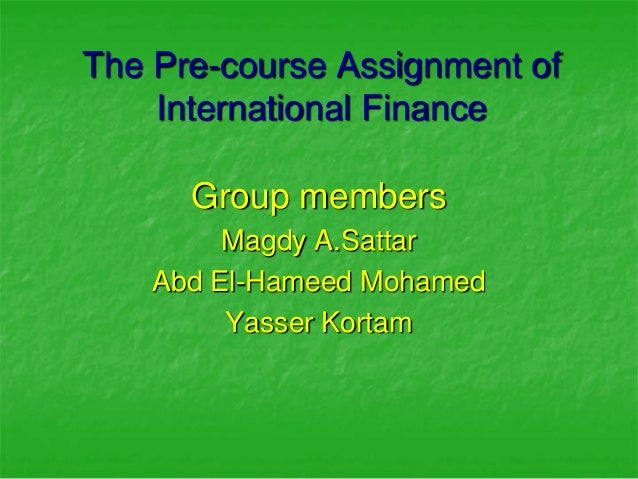 The Pre-course Assignment of    International Finance      Group members         Magdy A.Sattar    Abd El-Hameed Mohamed  ...