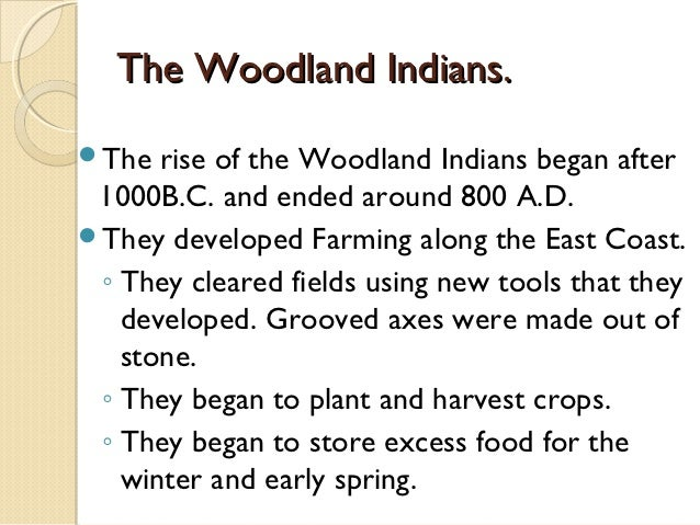The Woodland Indians.The  rise of the Woodland Indians began after 1000B.C. and ended around 800 A.D.They developed Farm...
