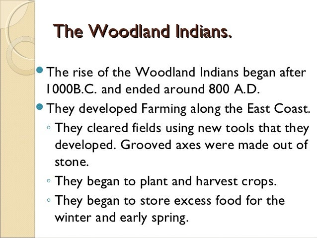 The Woodland Indians.The  rise of the Woodland Indians began after 1000B.C. and ended around 800 A.D.They developed Farm...