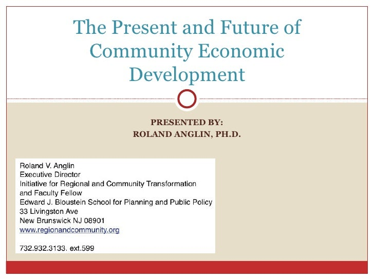 PRESENTED BY: ROLAND ANGLIN, PH.D. The Present and Future of Community Economic Development