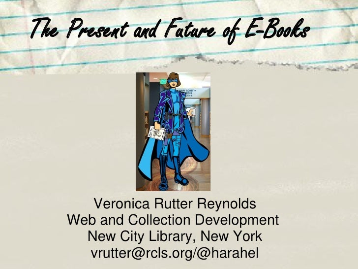 The Present and Future of E-Books            Veronica Rutter Reynolds     Web and Collection Development       New City Li...