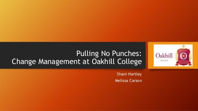Pulling No Punches: Change Management at Oakhill College Shani Hartley Melissa Carson