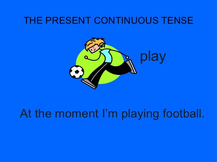 THE PRESENT CONTINUOUS TENSE                      playAt the moment I'm playing football.