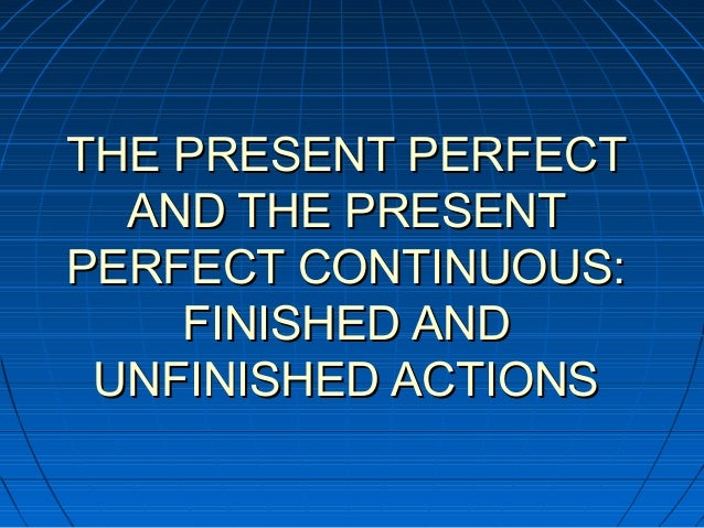 THE PRESENT PERFECT  AND THE PRESENTPERFECT CONTINUOUS:    FINISHED AND UNFINISHED ACTIONS
