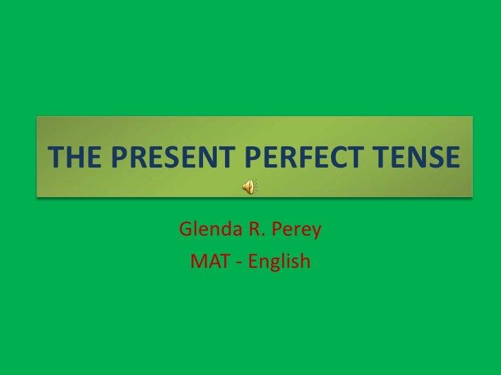 THE PRESENT PERFECT TENSE<br />Glenda R. Perey<br />MAT - English<br />