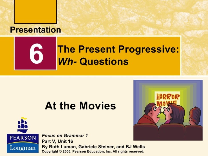 6        The Present Progressive:         Wh- Questions    At the MoviesFocus on Grammar 1Part V, Unit 16By Ruth Luman, Ga...
