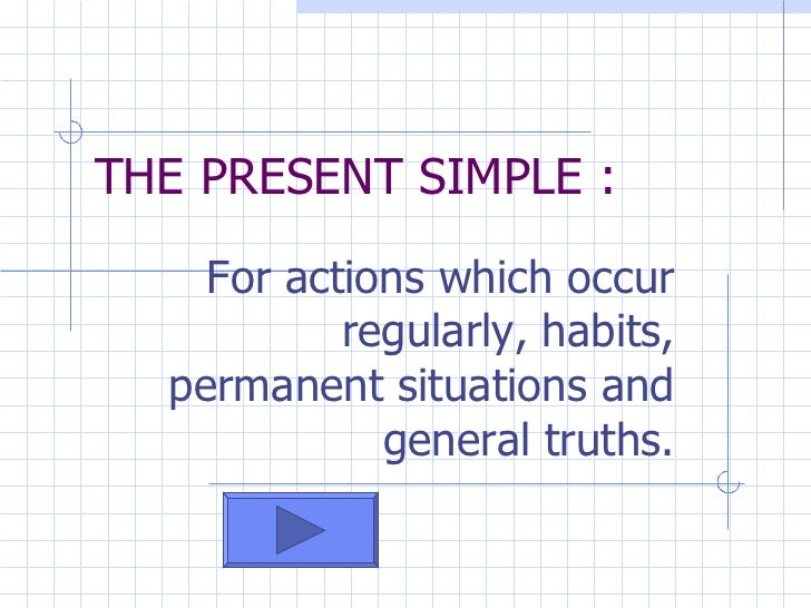 For actions which occur regularly, habits, permanent situations and general truths. THE PRESENT SIMPLE :