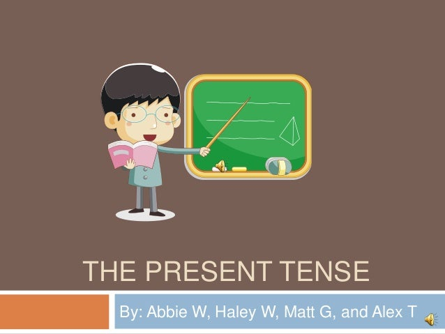 THE PRESENT TENSEBy: Abbie W, Haley W, Matt G, and Alex T
