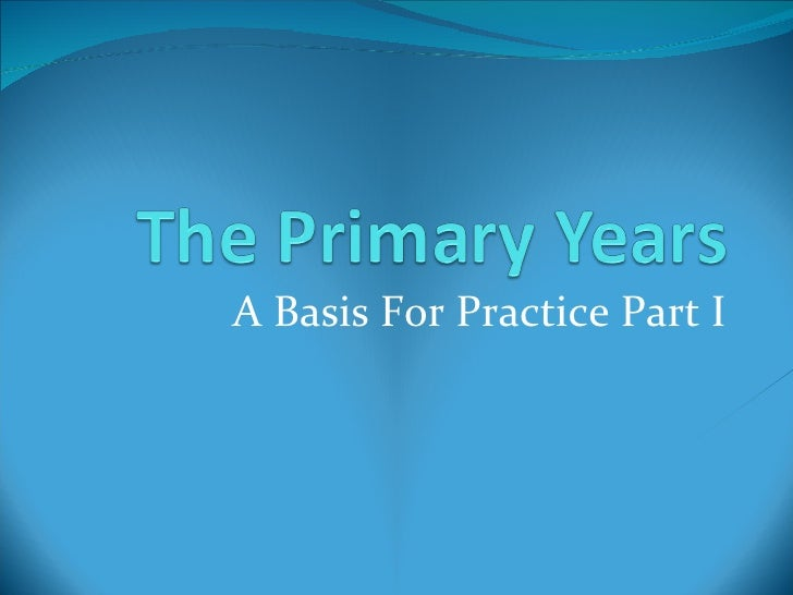 The Primary Years: Basis for Practice