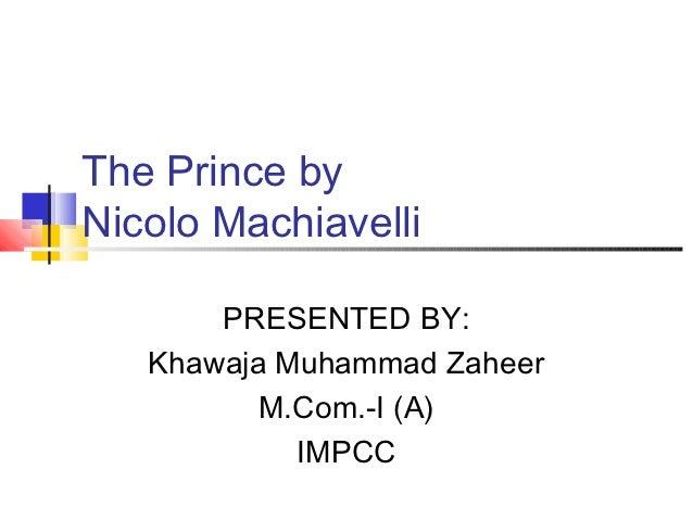 The Prince byNicolo Machiavelli       PRESENTED BY:   Khawaja Muhammad Zaheer          M.Com.-I (A)            IMPCC