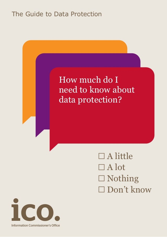 The Guide to Data Protection  How much do I need to know about data protection?  A little A lot Nothing Don't know