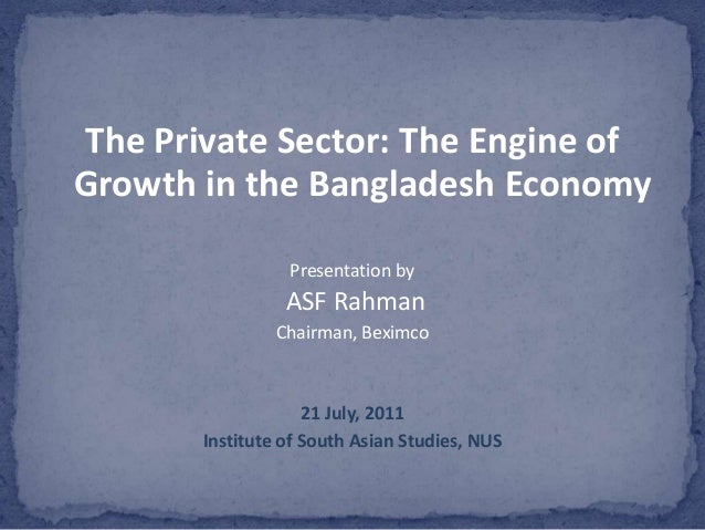 The Private Sector: The Engine ofGrowth in the Bangladesh Economy                 Presentation by                 ASF Rahm...