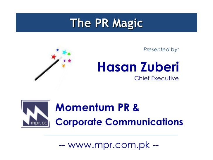 The PR Magic                  Presented by:       Hasan Zuberi               Chief ExecutiveMomentum PR &Corporate Communi...