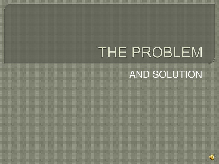 THE PROBLEM<br />AND SOLUTION<br />