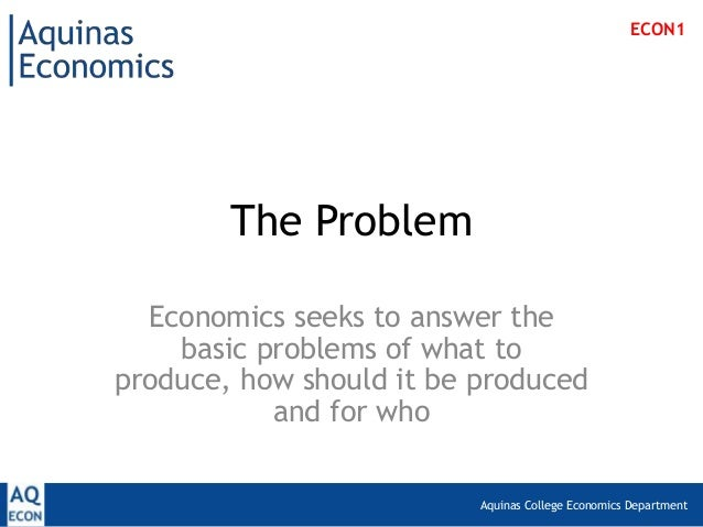 Aquinas College Economics Department The Problem Economics seeks to answer the basic problems of what to produce, how shou...