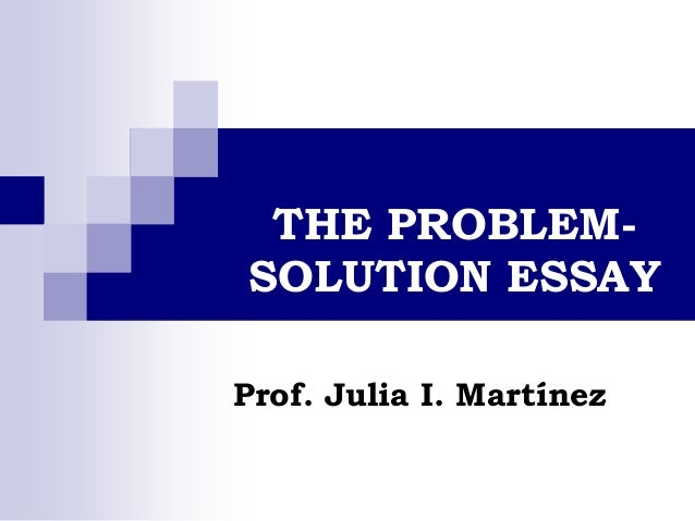 THE PROBLEM- SOLUTION ESSAY Prof. Julia I. Martínez