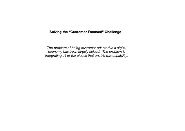 "Solving the ""Customer Focused"" Challenge  The problem of being customer oriented in a digital economy has been largely sol..."