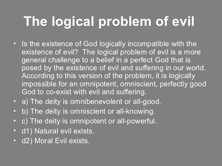 the logical problem of evil essay One of the principal challenges to the belief in god is the problem of evil  the  believer in an omnipotent and benevolent god could use this logical manoeuvre .