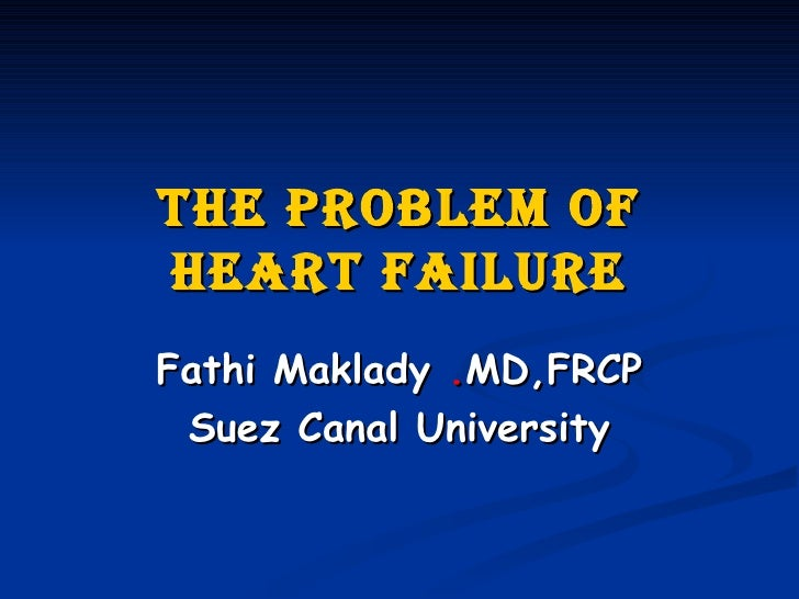 The Problem of Heart Failure Fathi Maklady  . MD,FRCP Suez Canal University