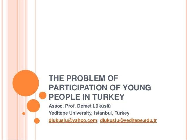 THE PROBLEM OF PARTICIPATION OF YOUNG PEOPLE IN TURKEY Assoc. Prof. Demet Lüküslü Yeditepe University, Istanbul, Turkey dl...