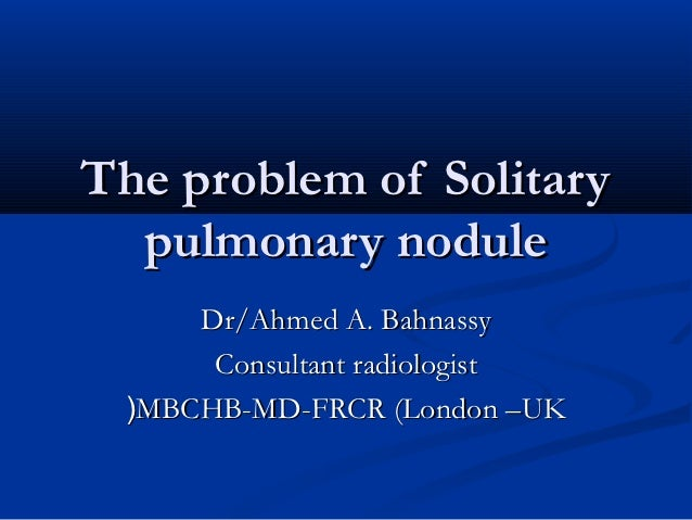 The problem of Solitary  pulmonary nodule     Dr/Ahmed A. Bahnassy      Consultant radiologist (MBCHB-MD-FRCR (London –UK