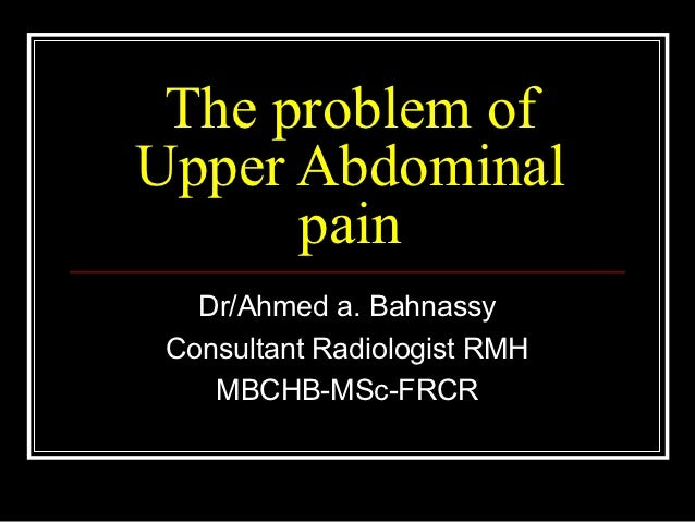 The problem ofUpper Abdominal      pain   Dr/Ahmed a. Bahnassy Consultant Radiologist RMH    MBCHB-MSc-FRCR