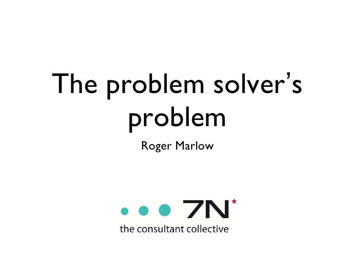 The problem solver ' s problem <ul><li>Roger Marlow </li></ul>