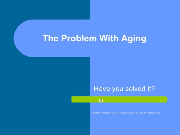 The Problem With Aging Have you solved it? Content copyright 2011-2012. Financial Answers for Care. All rights reserved