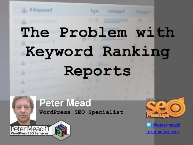 The Problem with Keyword Ranking Reports Peter Mead @petermeadit WordPress SEO Specialist petermeadit.com