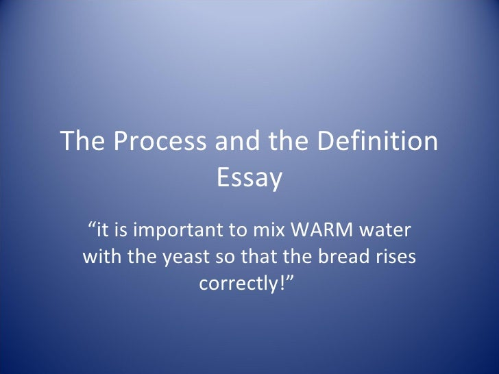 """The Process and the Definition Essay """" it is important to mix WARM water with the yeast so that the bread rises correctly!"""""""