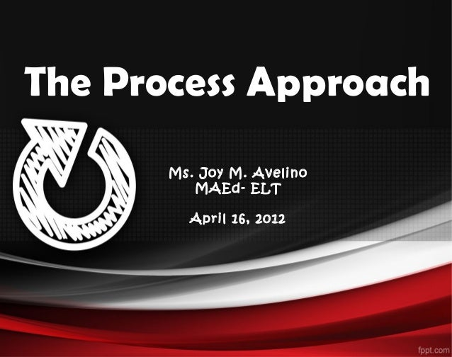 The Process ApproachMs. Joy M. AvelinoMAEd- ELTApril 16, 2012