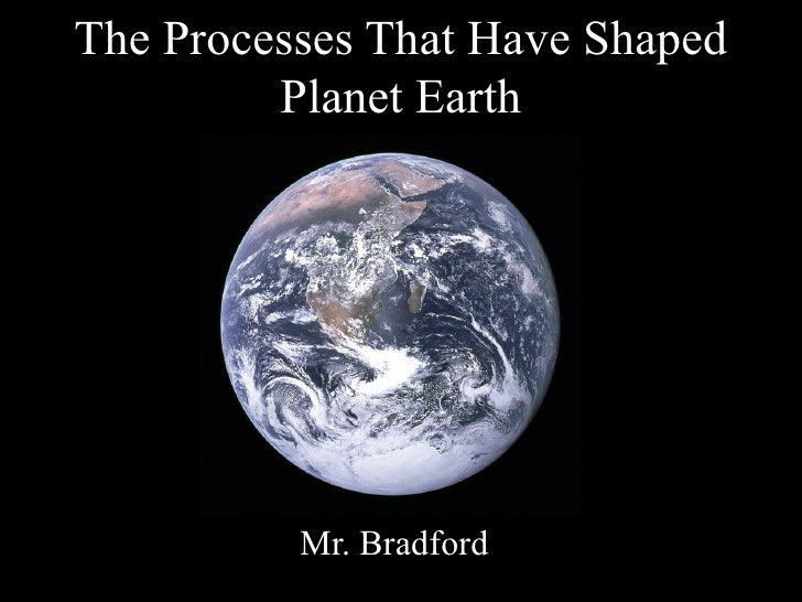 The Processes That Have Shaped         Planet Earth          Mr. Bradford