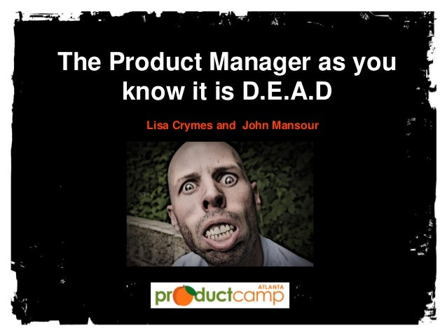 The Product Manager as you know it is D.E.A.D Lisa Crymes and John Mansour