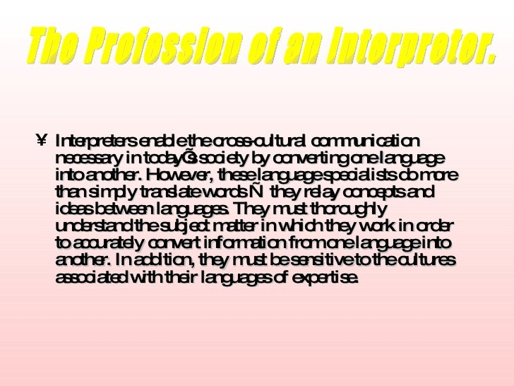 <ul><li>Interpreters enable the cross-cultural communication necessary in today's society by converting one language into ...