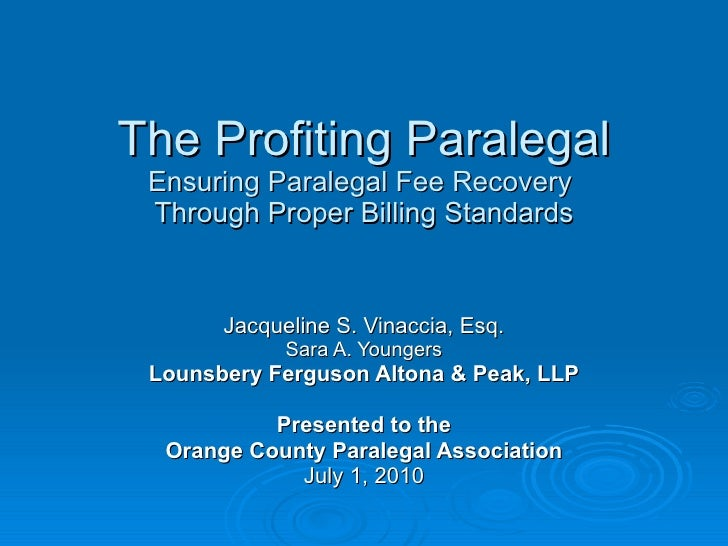 The Profiting Paralegal Ensuring Paralegal Fee Recovery  Through Proper Billing Standards Jacqueline S. Vinaccia, Esq. Sar...