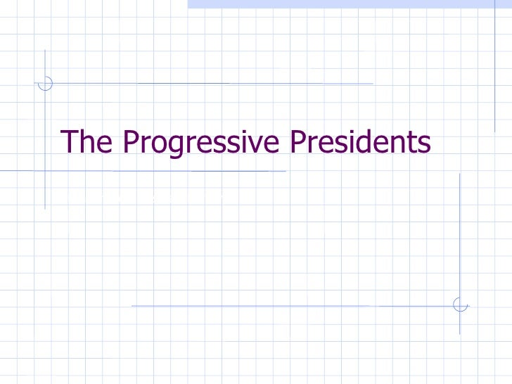 The Progressive Presidents 10th Grade American History