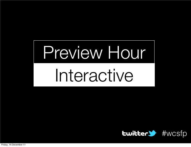 Preview Hour                          Interactive                                        #wcsfpFriday, 16 December 11