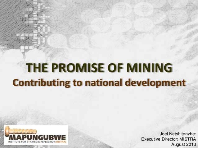 Joel Netshitenzhe: Executive Director: MISTRA August 2013 THE PROMISE OF MINING Contributing to national development